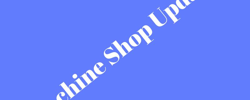 Machine Shop Update!